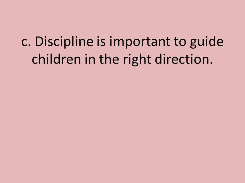 c. Discipline is important to guide children in the right direction.