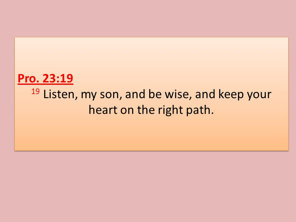 Pro. 23:19 19 Listen, my son, and be wise, and keep your heart on the right path.