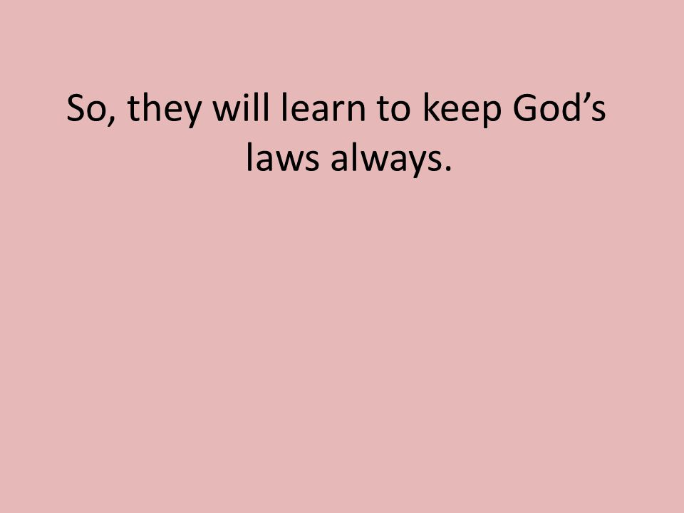 So, they will learn to keep God's laws always.