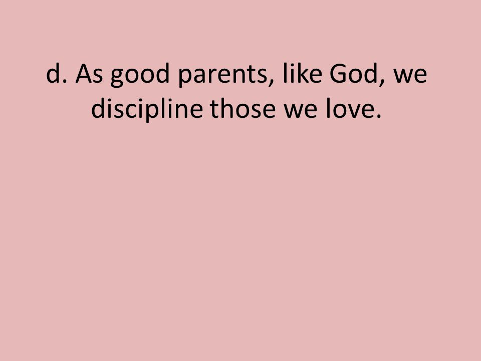 d. As good parents, like God, we discipline those we love.