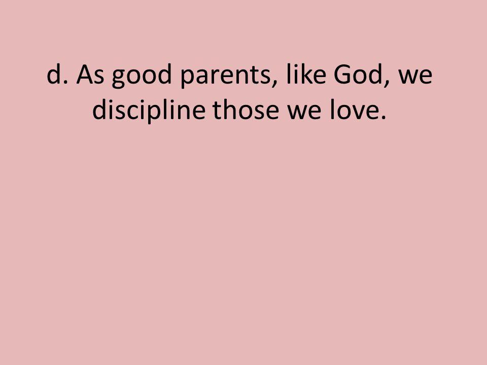 d. As good parents, like God, we discipline those we love.