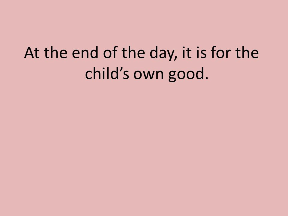 At the end of the day, it is for the child's own good.