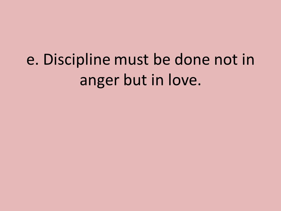 e. Discipline must be done not in anger but in love.