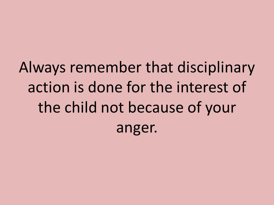 Always remember that disciplinary action is done for the interest of the child not because of your anger.