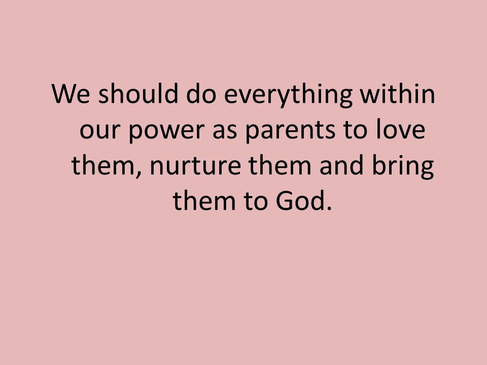 We should do everything within our power as parents to love them, nurture them and bring them to God.