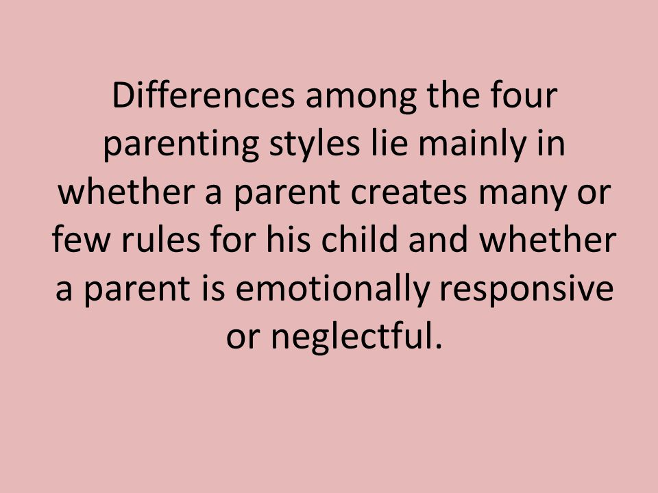 Differences among the four parenting styles lie mainly in whether a parent creates many or few rules for his child and whether a parent is emotionally responsive or neglectful.