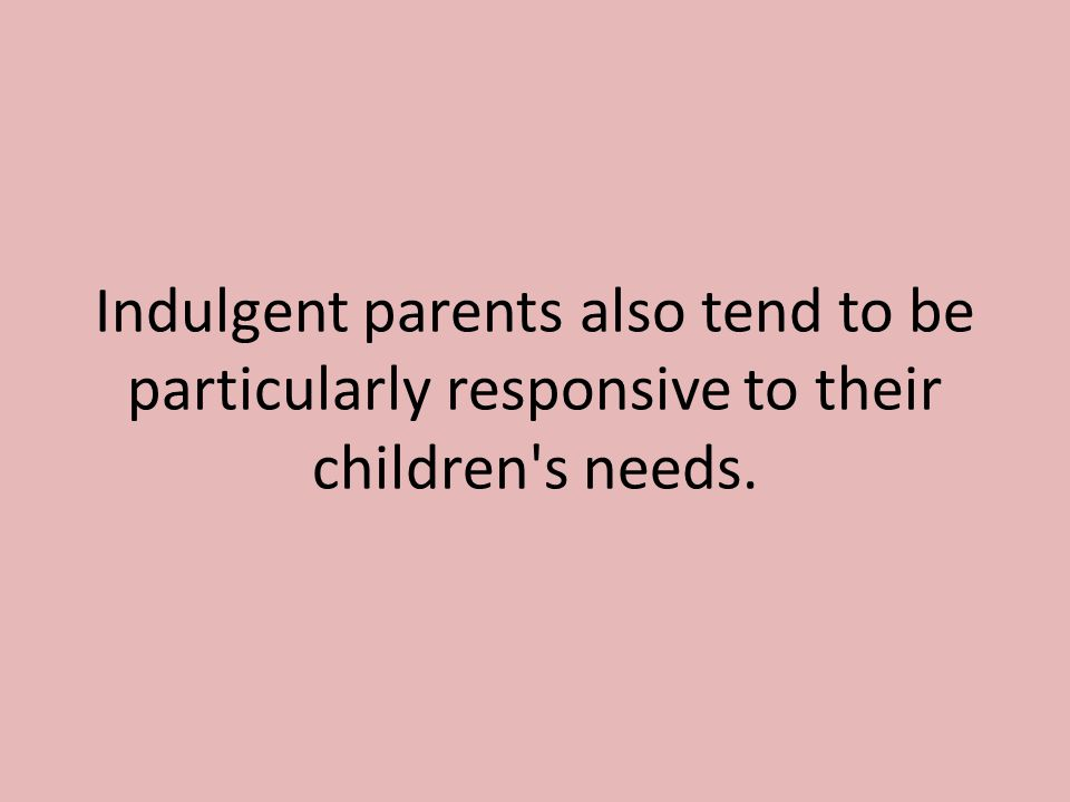 Indulgent parents also tend to be particularly responsive to their children s needs.