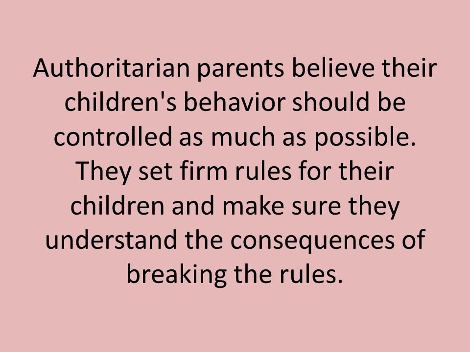 Authoritarian parents believe their children s behavior should be controlled as much as possible.