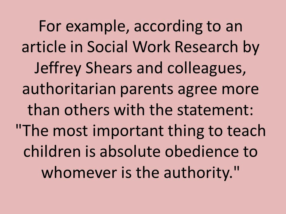 For example, according to an article in Social Work Research by Jeffrey Shears and colleagues, authoritarian parents agree more than others with the statement: The most important thing to teach children is absolute obedience to whomever is the authority.
