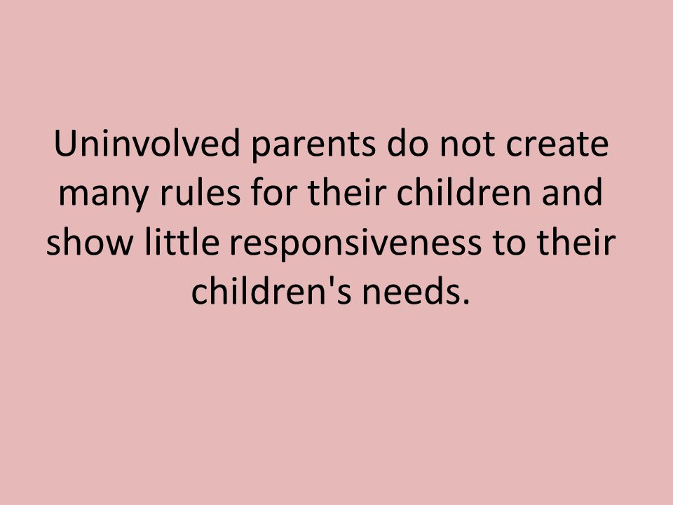 Uninvolved parents do not create many rules for their children and show little responsiveness to their children s needs.