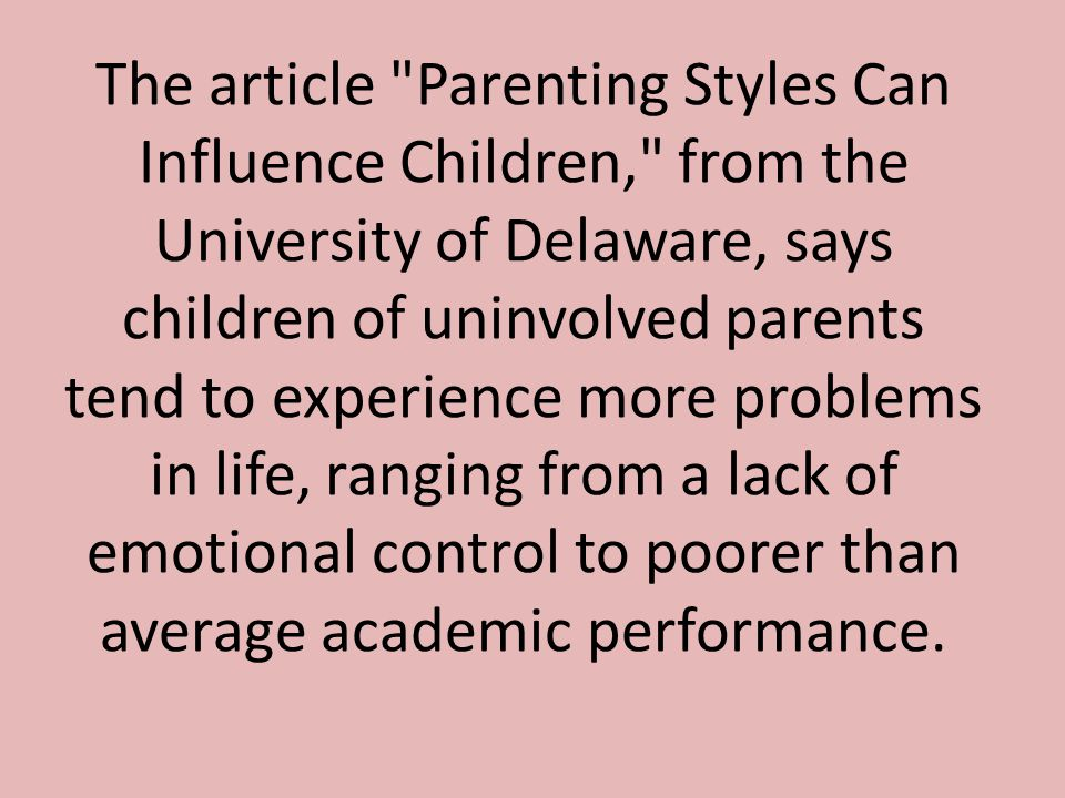 The article Parenting Styles Can Influence Children, from the University of Delaware, says children of uninvolved parents tend to experience more problems in life, ranging from a lack of emotional control to poorer than average academic performance.
