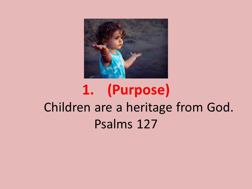 1.(Purpose) Children are a heritage from God. Psalms 127