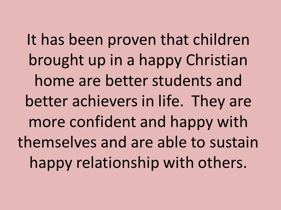 It has been proven that children brought up in a happy Christian home are better students and better achievers in life.
