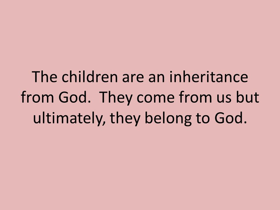The children are an inheritance from God. They come from us but ultimately, they belong to God.