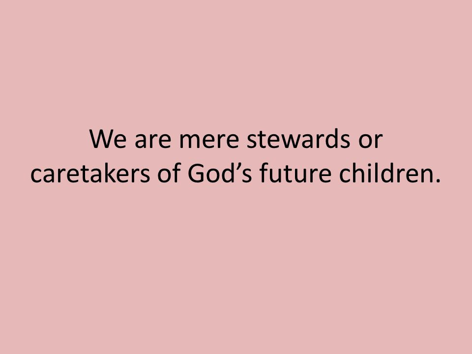 We are mere stewards or caretakers of God's future children.