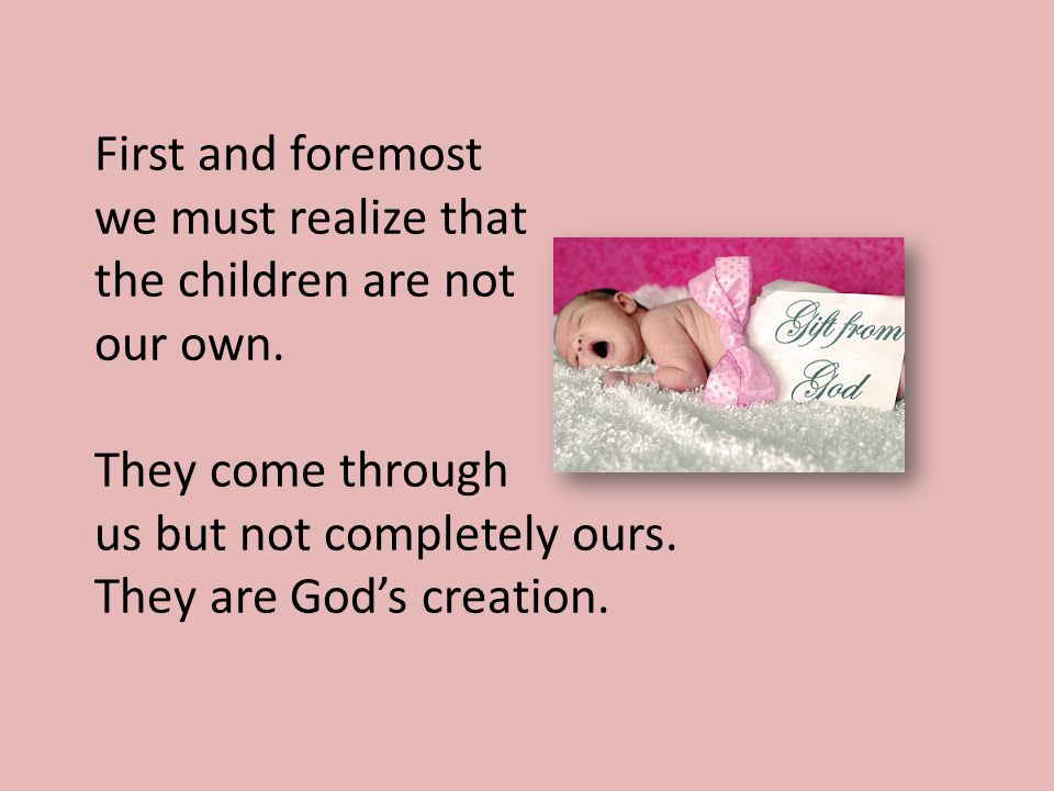 First and foremost we must realize that the children are not our own.
