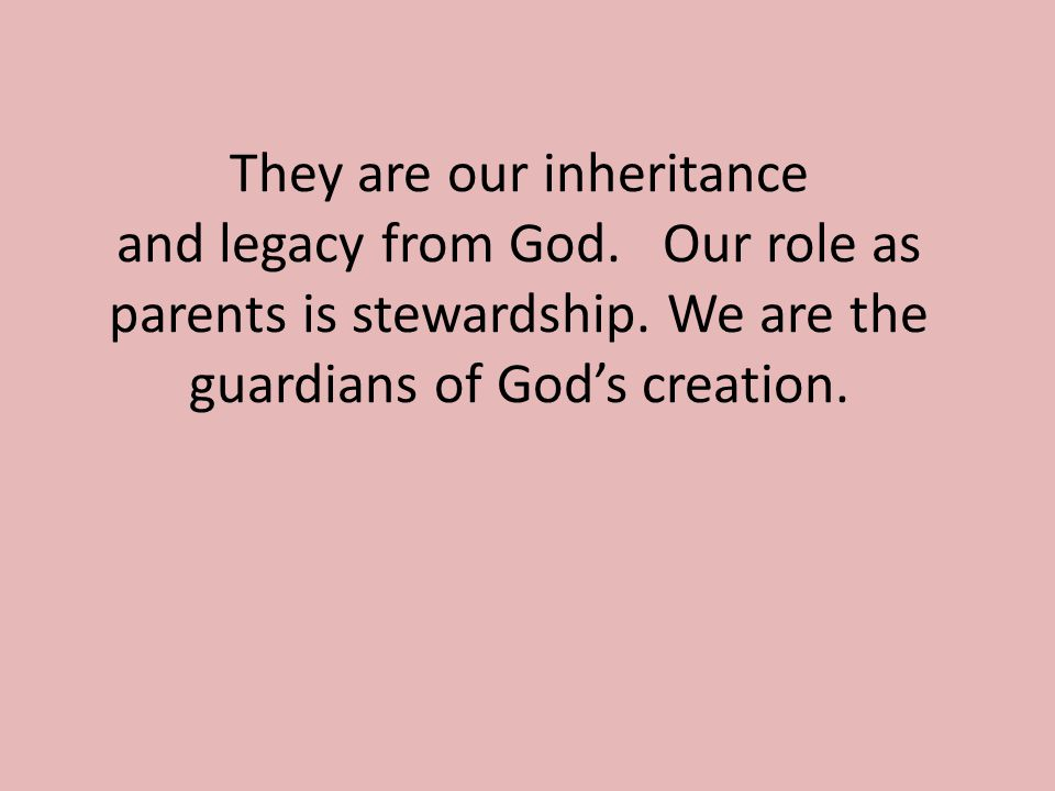 They are our inheritance and legacy from God. Our role as parents is stewardship.
