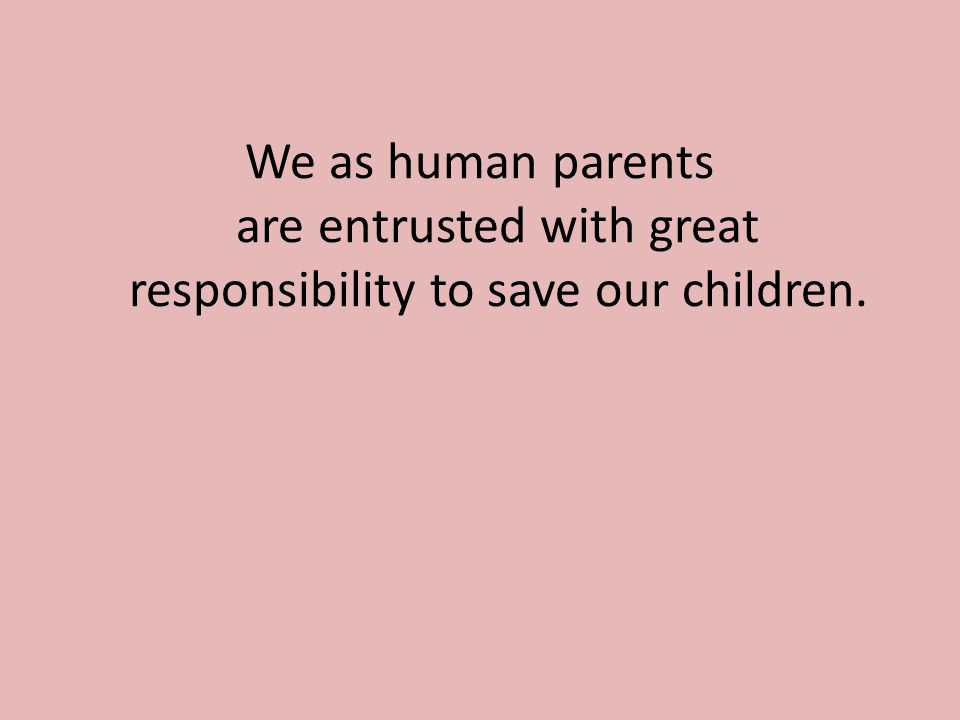 We as human parents are entrusted with great responsibility to save our children.