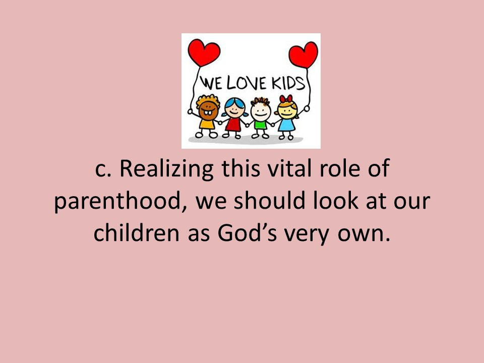 c. Realizing this vital role of parenthood, we should look at our children as God's very own.