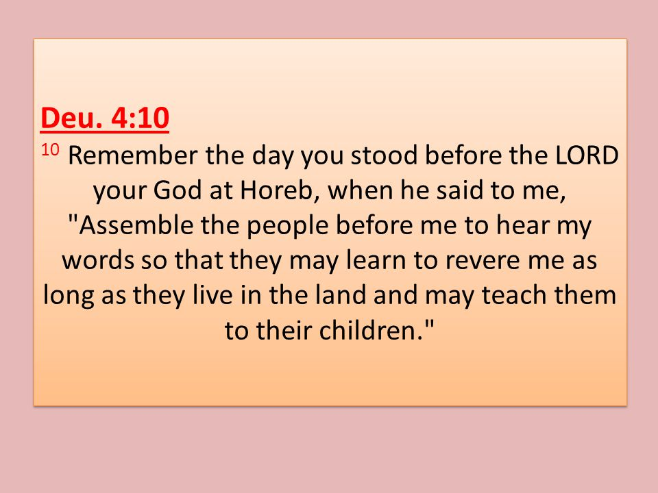 Deu. 4:10 10 Remember the day you stood before the LORD your God at Horeb, when he said to me,