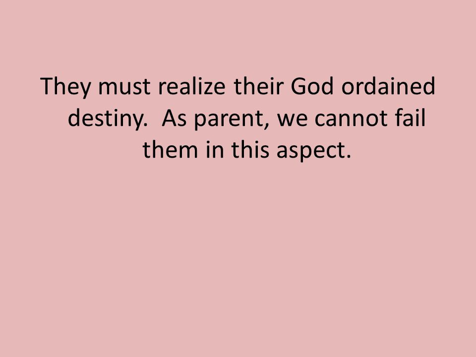 They must realize their God ordained destiny. As parent, we cannot fail them in this aspect.