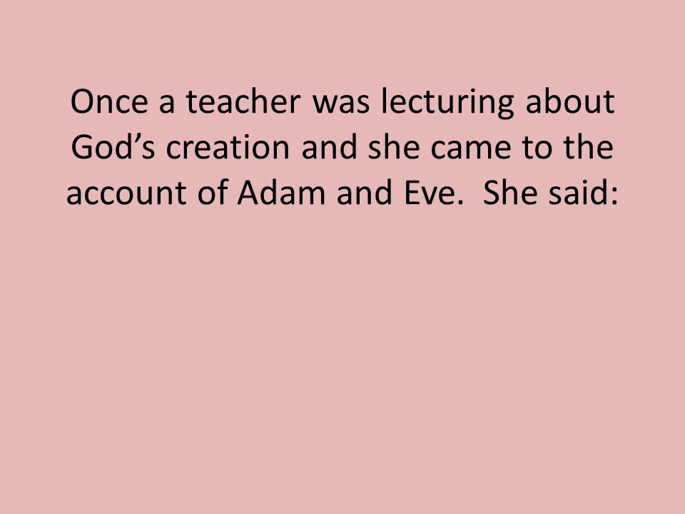 Once a teacher was lecturing about God's creation and she came to the account of Adam and Eve.