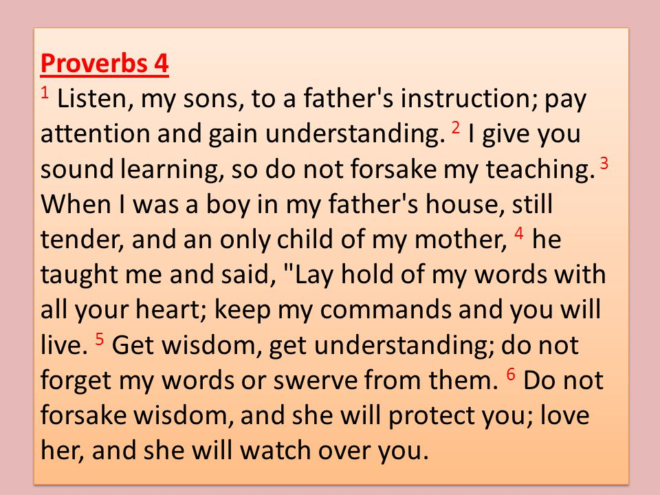 Proverbs 4 1 Listen, my sons, to a father s instruction; pay attention and gain understanding.