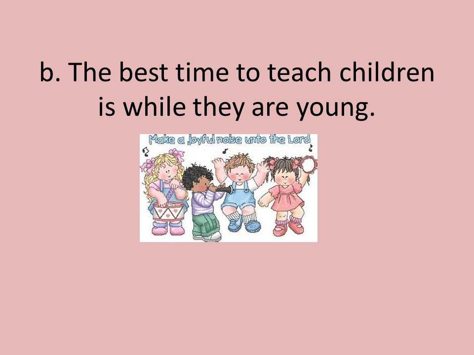 b. The best time to teach children is while they are young.