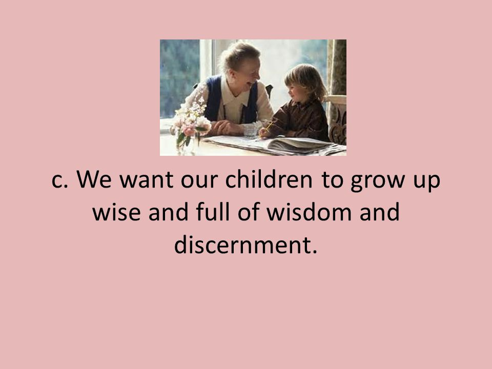c. We want our children to grow up wise and full of wisdom and discernment.