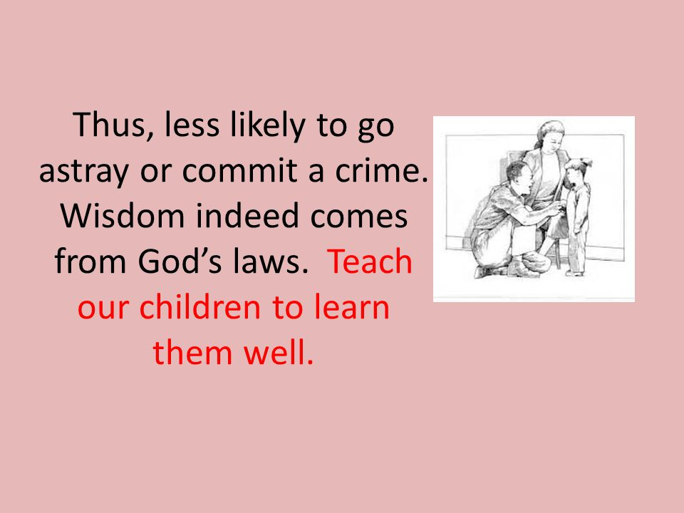 Thus, less likely to go astray or commit a crime. Wisdom indeed comes from God's laws.