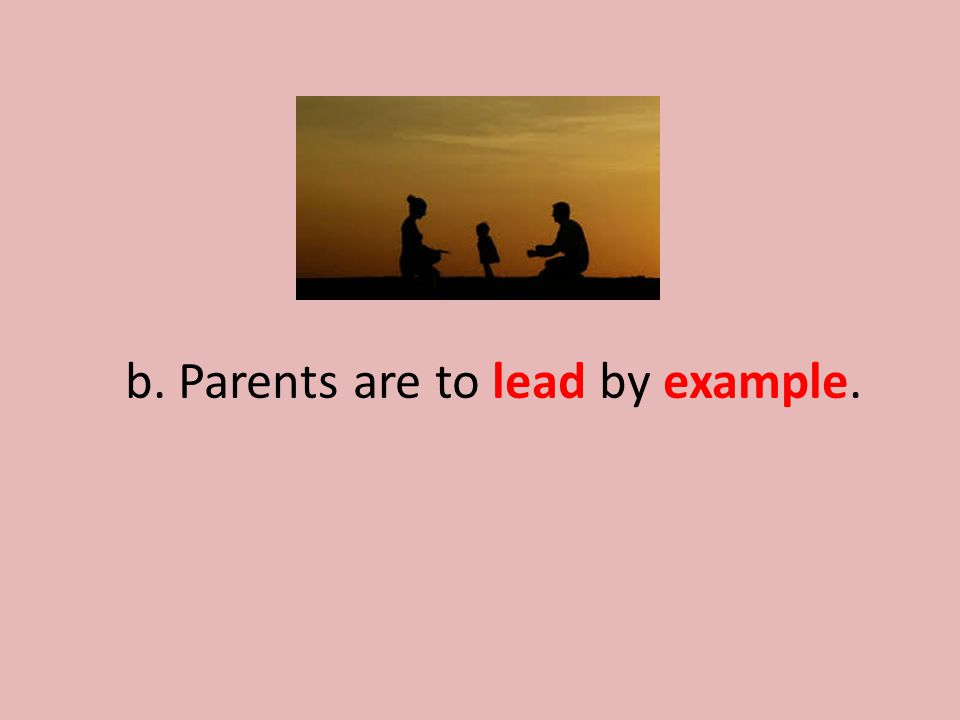 b. Parents are to lead by example.