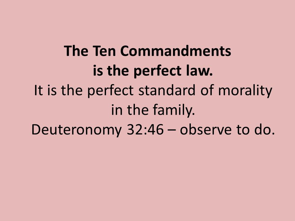 The Ten Commandments is the perfect law. It is the perfect standard of morality in the family.