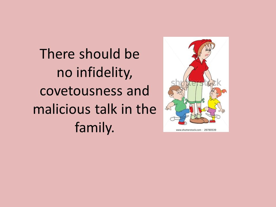 There should be no infidelity, covetousness and malicious talk in the family.