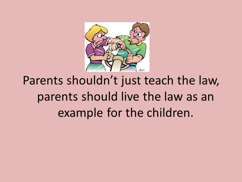 Parents shouldn't just teach the law, parents should live the law as an example for the children.