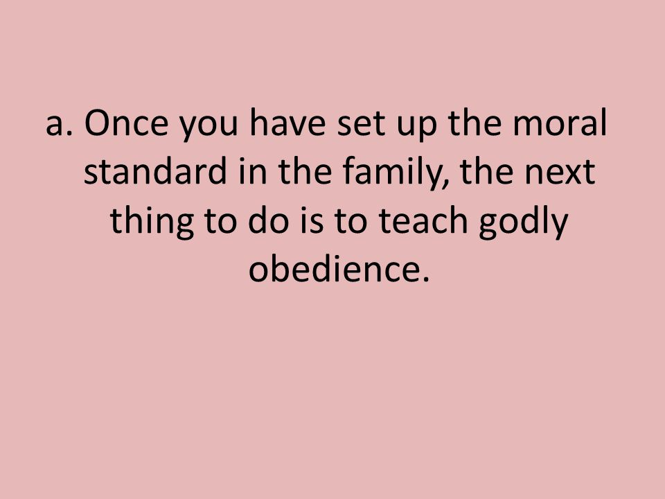 a. Once you have set up the moral standard in the family, the next thing to do is to teach godly obedience.