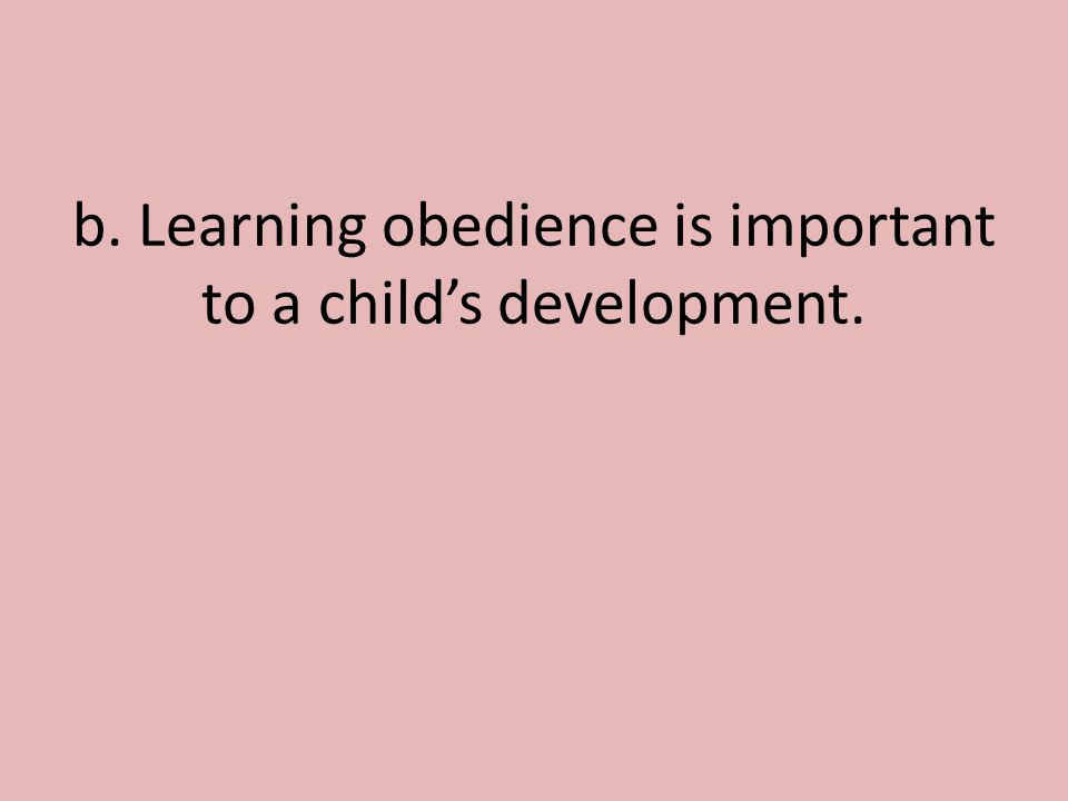 b. Learning obedience is important to a child's development.