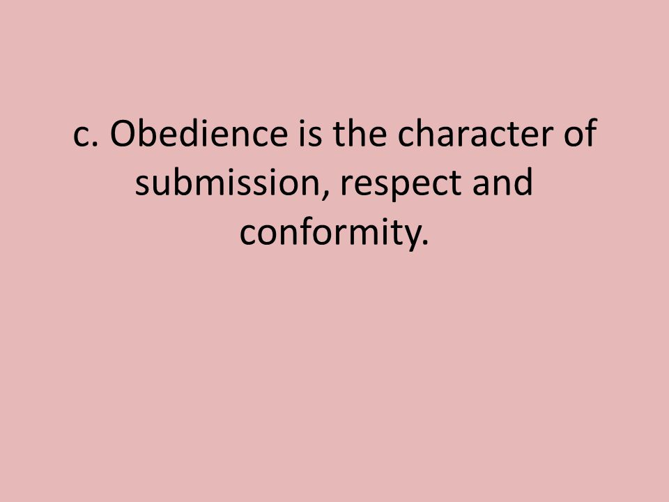 c. Obedience is the character of submission, respect and conformity.