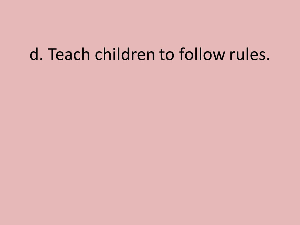 d. Teach children to follow rules.