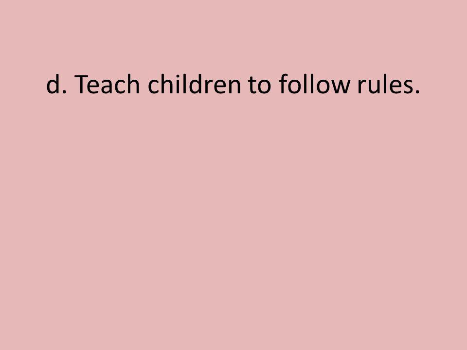d. Teach children to follow rules.