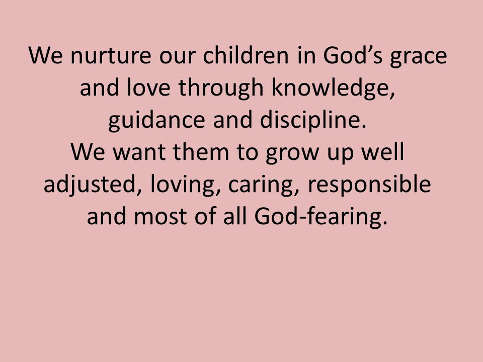 We nurture our children in God's grace and love through knowledge, guidance and discipline.
