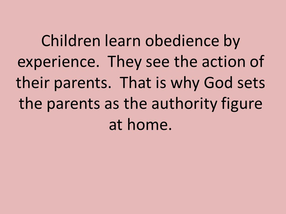 Children learn obedience by experience. They see the action of their parents.
