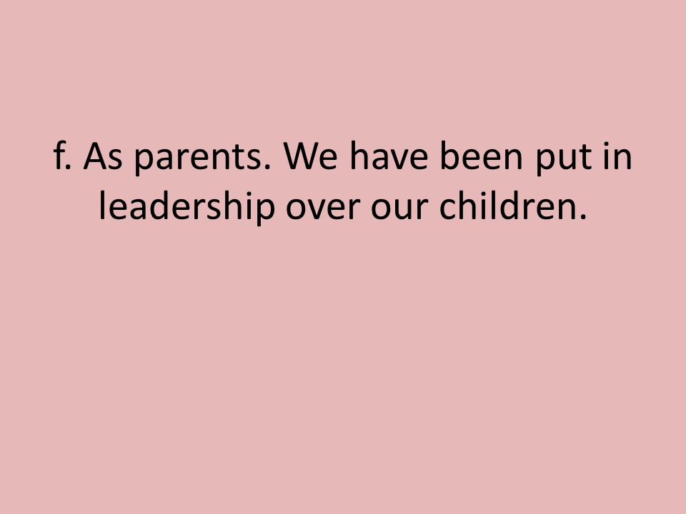 f. As parents. We have been put in leadership over our children.