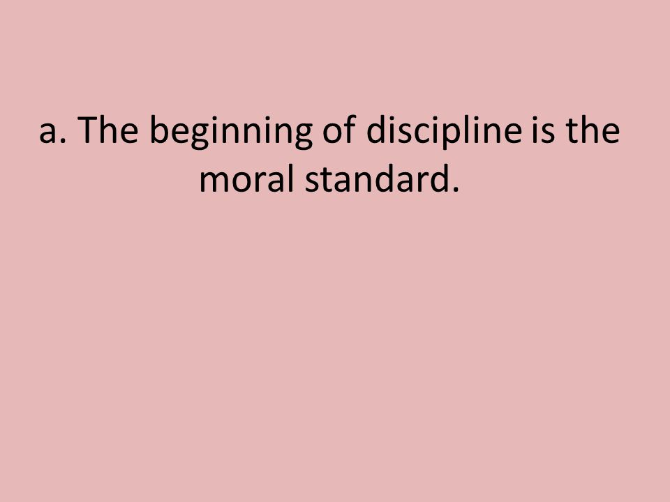 a. The beginning of discipline is the moral standard.