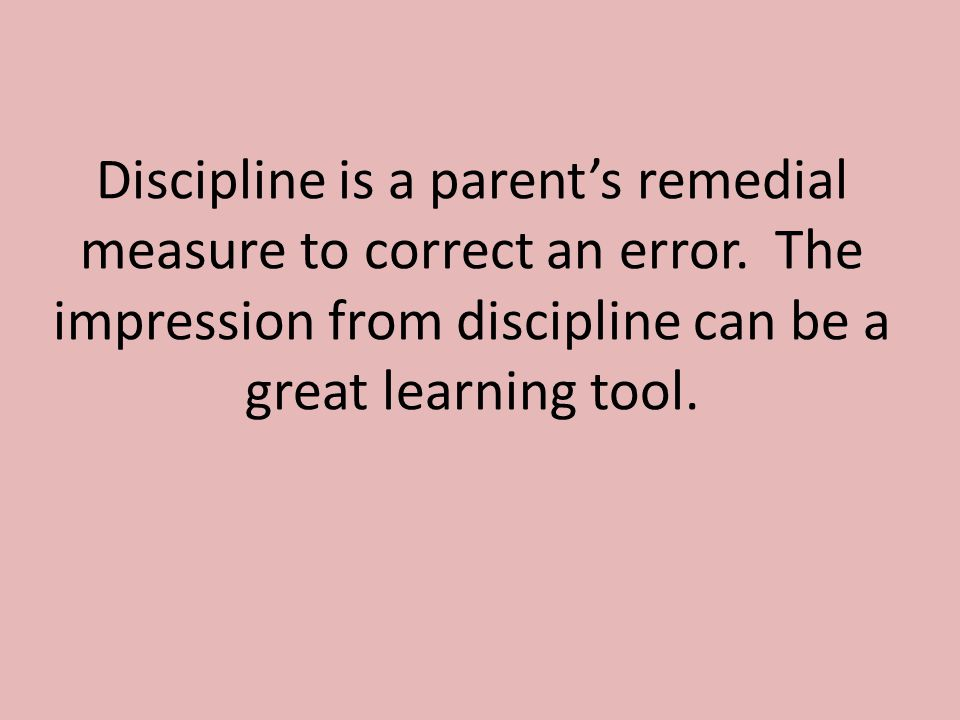 Discipline is a parent's remedial measure to correct an error.