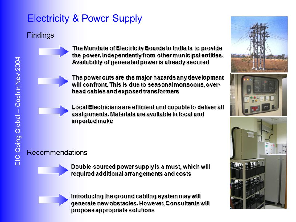 Findings Recommendations DIC Going Global – Cochin Nov 2004 Electricity & Power Supply The Mandate of Electricity Boards in India is to provide the power, independently from other municipal entities.