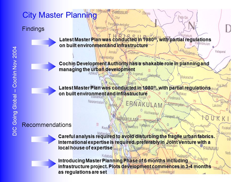 Findings Recommendations DIC Going Global – Cochin Nov 2004 Info Park Location Direct accesses to all business directions and centers with multiple expansion opportunities Topographic configuration that allows introducing a unique business environment with natural phasing model Physical integration with current business entities, which will allow bilateral cooperation and integration Concentration required on zone accesses and integration with surrounding urban compositions Security concerns due to the informal boundaries that will mainly requires patrols