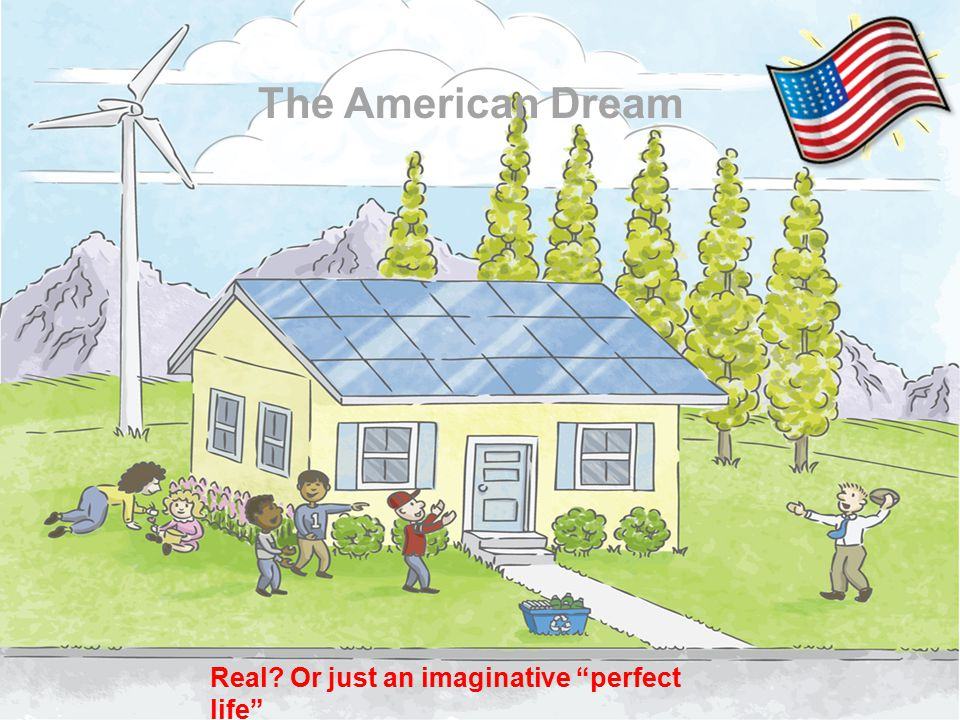 The American Dream Real? Or just an imaginative perfect life