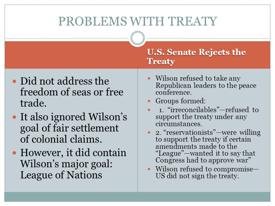 U.S. Senate Rejects the Treaty Did not address the freedom of seas or free trade. It also ignored Wilson's goal of fair settlement of colonial claims.