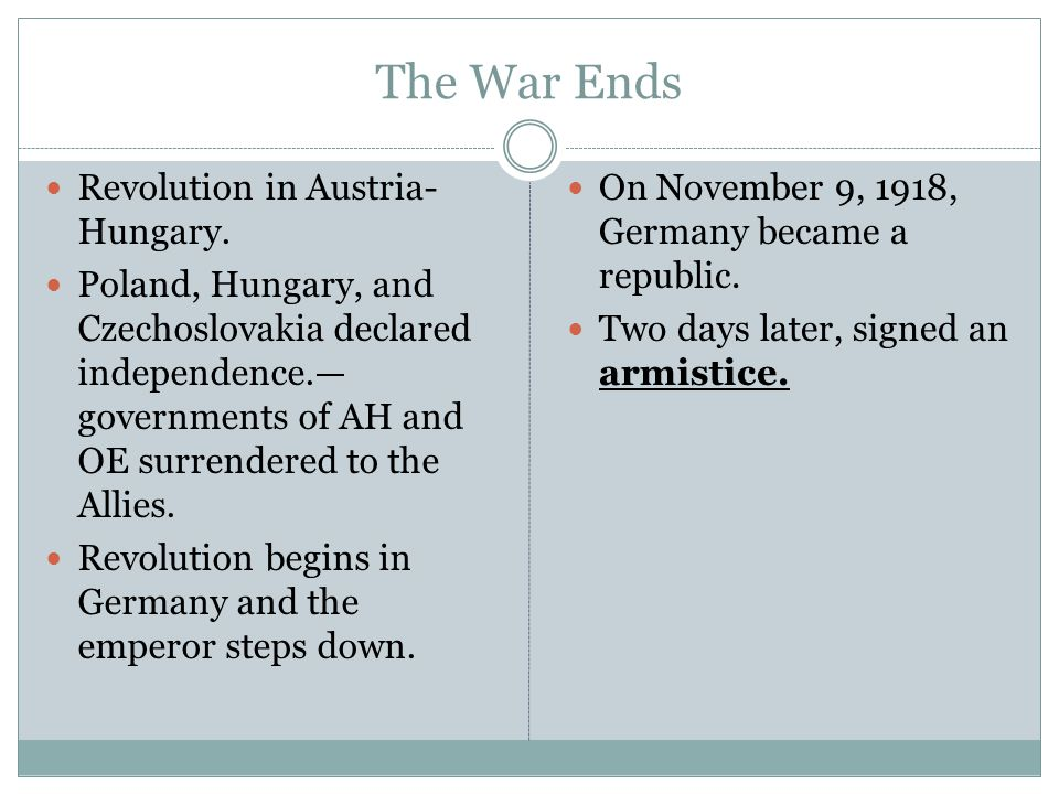 The War Ends Revolution in Austria- Hungary. Poland, Hungary, and Czechoslovakia declared independence.— governments of AH and OE surrendered to the A