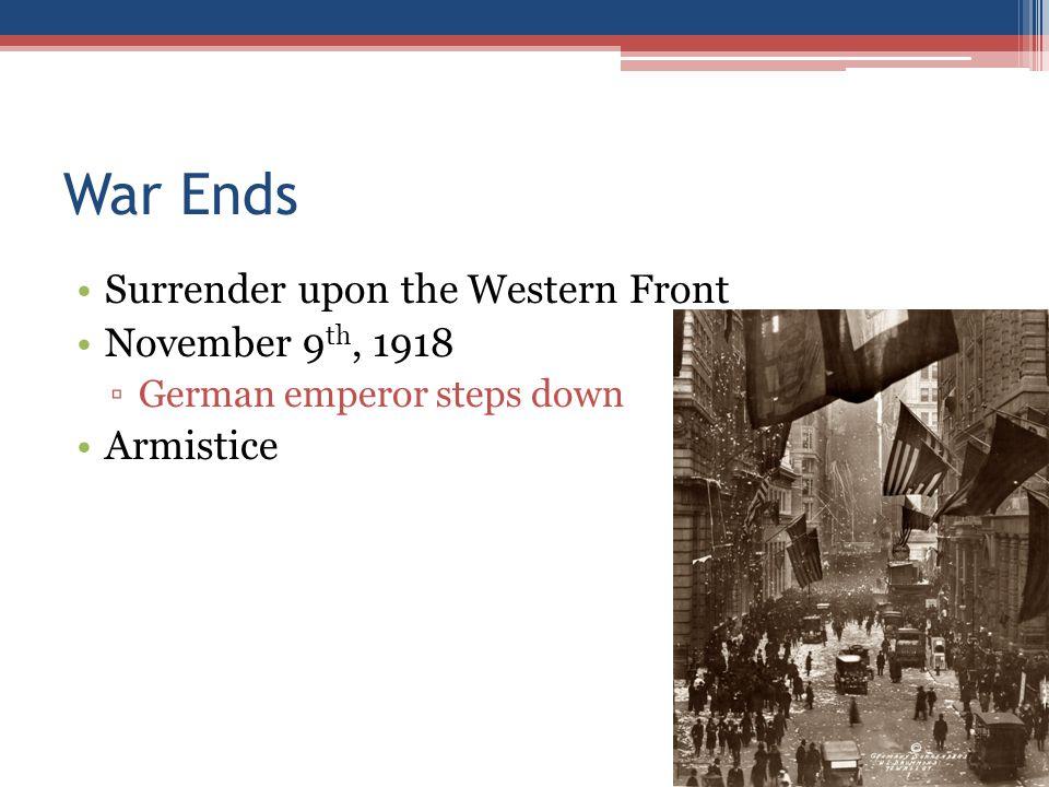 War Ends Surrender upon the Western Front November 9 th, 1918 ▫German emperor steps down Armistice